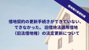 借地契約の更新手続きができていない、できなかった。 旧借地法適用借地(旧法借地権)の法定更新について